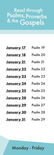 Read through psalms, proverbs and the gospels January 17 Psalm 19 january 18 psalm 20 january 21 psalm 21 january 22 psalm 22 january 23 psalm 23 january 24 psalm 24 january 25 psalm 25 january 28 psalm 26 january 29 psalm 27 january 30 psalm 28 january 31 psalm 29 monday through friday