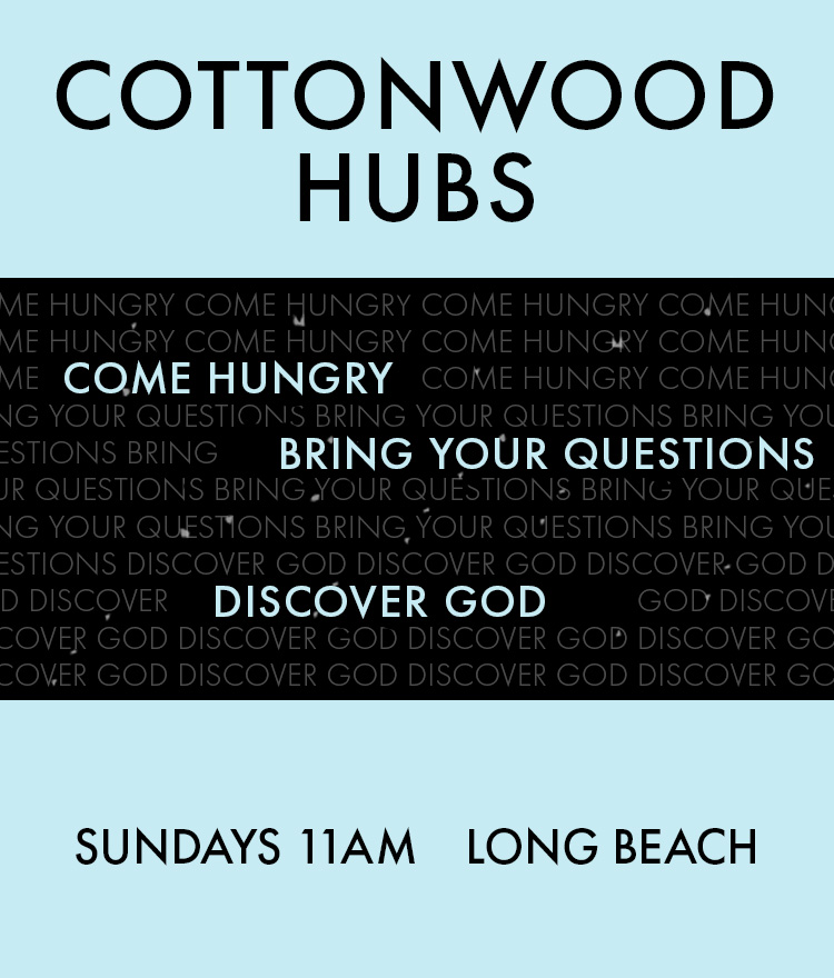 Cottonwood Hubs. Come hungry, bring your questions, discover God. Sundays 11am Long Beach