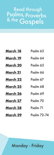 Read through Psalms, Proverbs and the Gospels. March 18th Psalm 63. March 19th Psalm 64. March 20th Psalm 65. March 21st Psalm 66. March 22nd Psalm 67. March 25th Psalm 68. March 26th Psalm 69. March 27th Psalm 70. March 28th Psalm 71. March 29th Psalm 72-74.