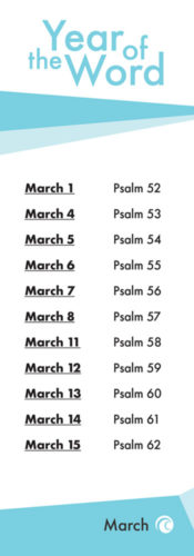 The Year of the word. March 1st Psalm 52. March 4th Psalm 53. March 5th Psalm 54. March 6th Psalm 55. March 7th Psalm 56. March 8th Psalm 57. March 11th Psalm 58. March 12th Psalm 59. March 13th Psalm 60. March 14th Psalm 61. March 15 Psalm 62.