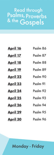 Read through psalms, proverbs and the gospels. April 16th Psalm 86. April 17th Psalm 87. April 18th Psalm 88. April 19th Psalm 89. April 22nd Psalm 90. April 23rd Psalm 91. April 24th Psalm 92. April 25th Psalm 93. April 26th Psalm 94. April 29th Psalm 95. April 30th Psalm 96.
