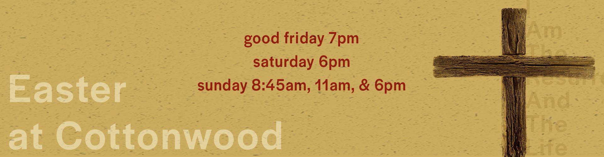 Easter at cottonwood. Good Friday at 7pm, Saturday at 6pm, Sunday at 8:45am 11am and 6pm