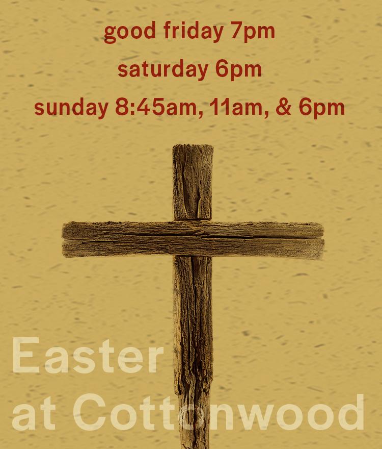 Easter at cottonwood. Good friday at 7pm, saturday at 6pm, Sunday 8:45am 11am and 6pm