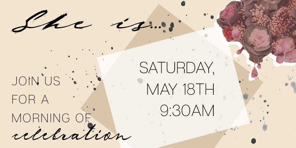 She is... Join us for a morning of celebration, Saturday May 18th 9:30am